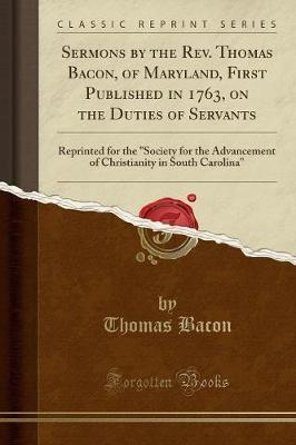Sermons by the REV. Thomas Bacon, of Maryland, First Published in 1763, on the Duties of Servants