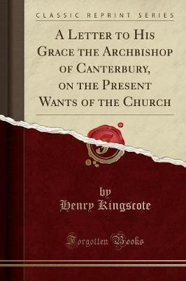 A Letter to His Grace the Archbishop of Canterbury, on the Present Wants of the Church (Classic Reprint)