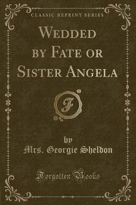Wedded by Fate or Sister Angela (Classic Reprint)