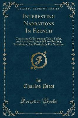 Interesting Narrations in French : Consisting of Interesting Tales, Fables, and Ancedotes, Intended for Reading, Translation, and Particularly for Narration (Classic Reprint)