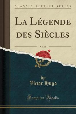 La Legende Des Siecles, Vol. 13 (Classic Reprint)