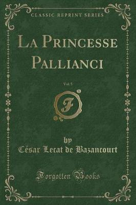 La Princesse Pallianci, Vol. 5 (Classic Reprint)