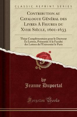 Contribution Au Catalogue General Des Livres a Figures Du Xviie Siecle, 1601-1633 : These Complementaire Pour Le Doctorat Es Lettres, Presentee a la Faculte Des Lettres de l'Universite Le Paris (Classic Reprint)