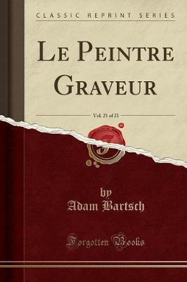 Le Peintre Graveur, Vol. 21 of 21 (Classic Reprint)