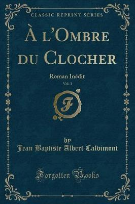 A l'Ombre Du Clocher, Vol. 1 : Roman In dit (Classic Reprint)