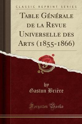 Table Generale de la Revue Universelle Des Arts (1855-1866) (Classic Reprint)