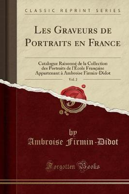 Les Graveurs de Portraits En France, Vol. 2 : Catalogue Raisonn de la Collection Des Portraits de l' cole Fran aise Appartenant Ambroise Firmin-Didot (Classic Reprint)