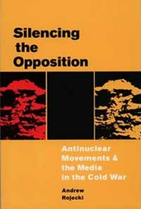 Silencing the Opposition  Antinuclear Movements and the Media in the Cold War