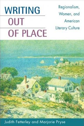 Writing out of Place: Regionalism, Women and American Literary Culture