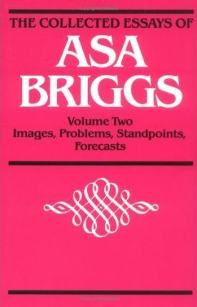 The Collected Essays of Asa Briggs: Images, Problems, Standpoints, Forecasts v. 2