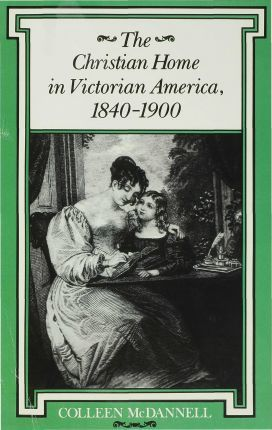 The Christian Home in Victorian America, 1840a1900
