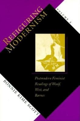 Refiguring Modernism: Postmodern Feminist Readings of Woolf, West, and Barnes v. 2
