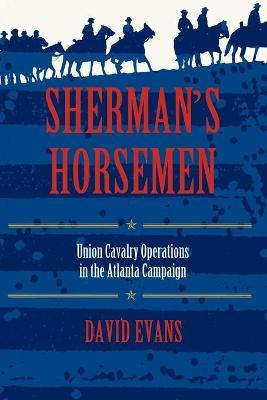 Sherman's Horsemen: Union Cavalry Operations in the Atlanta Campaign