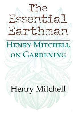 The Essential Earthman : Henry Mitchell on Gardening