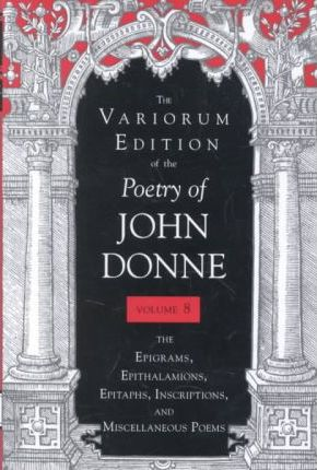 The Poetry of John Donne: The Epigrams, Epithalamions, Epitaphs, Inscriptions, and Miscellaneous Poems v. 8