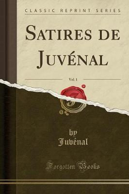 Satires de Juvenal, Vol. 1 (Classic Reprint)
