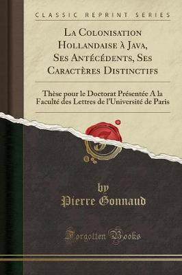 La Colonisation Hollandaise A Java, Ses Antecedents, Ses Caracteres Distinctifs : These Pour Le Doctorat Presentee a la Faculte Des Lettres de l'Universite de Paris (Classic Reprint)