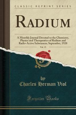 Radium, Vol. 15: A Monthly Journal Devoted to the Chemistry, Physics and Therapeutics of Radium and Radio-Active Substances; September, 1920 (Classic Reprint)