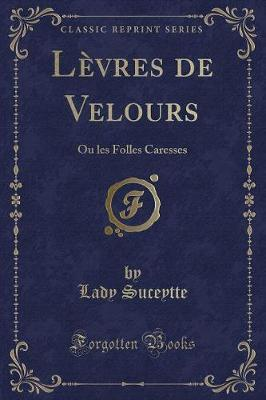 Levres de Velours : Ou Les Folles Caresses (Classic Reprint)