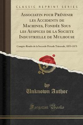 Associatin Pour Pr venir Les Accidents de Machines, Fond e Sous Les Auspices de la Societe Industrielle de Mulhouse : Compte-Rendu de la Seconde P riode Triennale, 1870-1873 (Classic Reprint)