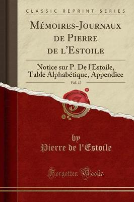 M moires-Journaux de Pierre de l'Estoile, Vol. 12 : Notice Sur P. de l'Estoile, Table Alphab tique, Appendice (Classic Reprint)
