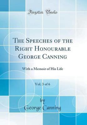 The Speeches of the Right Honourable George Canning, Vol. 3 of 6  With a Memoir of His Life (Classic Reprint)