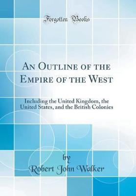 An Outline of the Empire of the West  Including the United Kingdom, the United States, and the British Colonies (Classic Reprint)