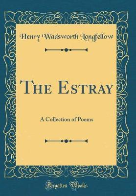 The Estray  A Collection of Poems (Classic Reprint)