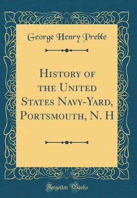 History of the United States Navy-Yard, Portsmouth, N. H (Classic Reprint)