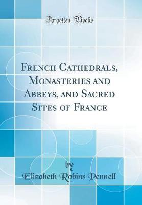 French Cathedrals, Monasteries and Abbeys, and Sacred Sites of France (Classic Reprint)