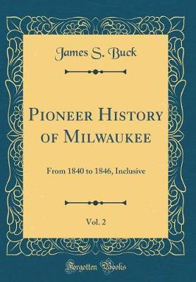 Pioneer History of Milwaukee, Vol. 2  From 1840 to 1846, Inclusive (Classic Reprint)