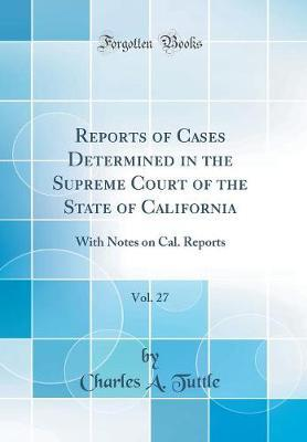 Reports of Cases Determined in the Supreme Court of the State of California, Vol. 27  With Notes on Cal. Reports (Classic Reprint)