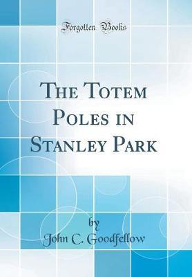 The Totem Poles in Stanley Park (Classic Reprint)