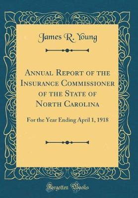 Annual Report of the Insurance Commissioner of the State of North Carolina  For the Year Ending April 1, 1918 (Classic Reprint)