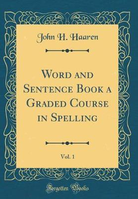 Word and Sentence Book a Graded Course in Spelling, Vol. 1 (Classic Reprint)