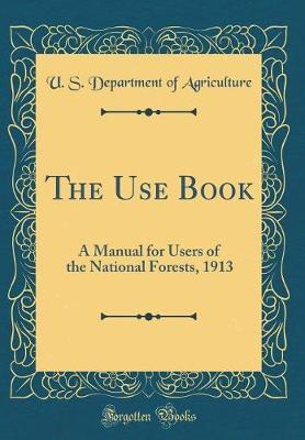 The Use Book  A Manual for Users of the National Forests, 1913 (Classic Reprint)