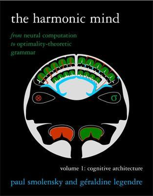 The Harmonic Mind: From Neural Computation to Optimality-Theoretic Grammar Volume I: Cognitive Architecture