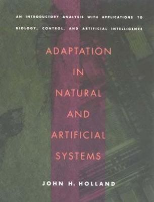 Adaptation in Natural and Artificial Systems : An Introductory Analysis with Applications to Biology, Control, and Artificial Intelligence