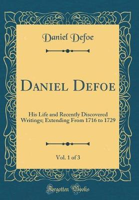 Daniel Defoe, Vol. 1 of 3  His Life and Recently Discovered Writings; Extending from 1716 to 1729 (Classic Reprint)