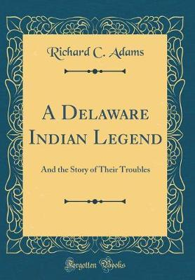 A Delaware Indian Legend  And the Story of Their Troubles (Classic Reprint)