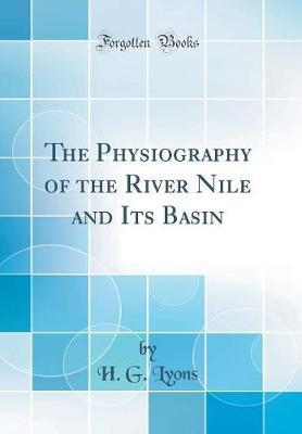 The Physiography of the River Nile and Its Basin (Classic Reprint)