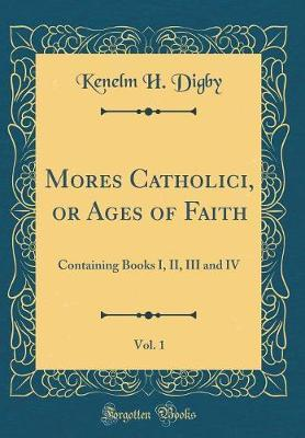 Mores Catholici, or Ages of Faith, Vol. 1  Containing Books I, II, III and IV (Classic Reprint)
