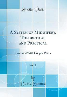 A System of Midwifery, Theoretical and Practical, Vol. 2  Illustrated with Copper-Plates (Classic Reprint)