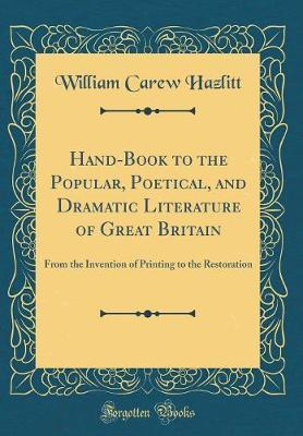 Hand-Book to the Popular, Poetical, and Dramatic Literature of Great Britain  From the Invention of Printing to the Restoration (Classic Reprint)
