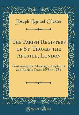 The Parish Registers of St. Thomas the Apostle, London : Containing the Marriages, Baptisms, and Burials from 1558 to 1754 (Classic Reprint)