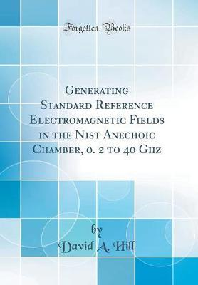 Generating Standard Reference Electromagnetic Fields in the Nist Anechoic Chamber, 0. 2 to 40 Ghz (Classic Reprint)
