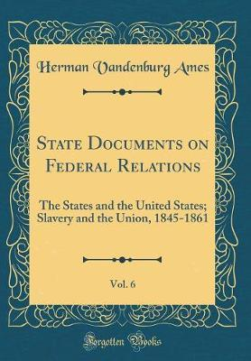 State Documents on Federal Relations, Vol. 6  The States and the United States; Slavery and the Union, 1845-1861 (Classic Reprint)