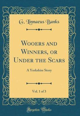 Wooers and Winners, or Under the Scars, Vol. 1 of 3  A Yorkshire Story (Classic Reprint)