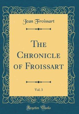 The Chronicle of Froissart, Vol. 3 (Classic Reprint)
