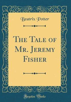 The Tale of Mr. Jeremy Fisher (Classic Reprint)
